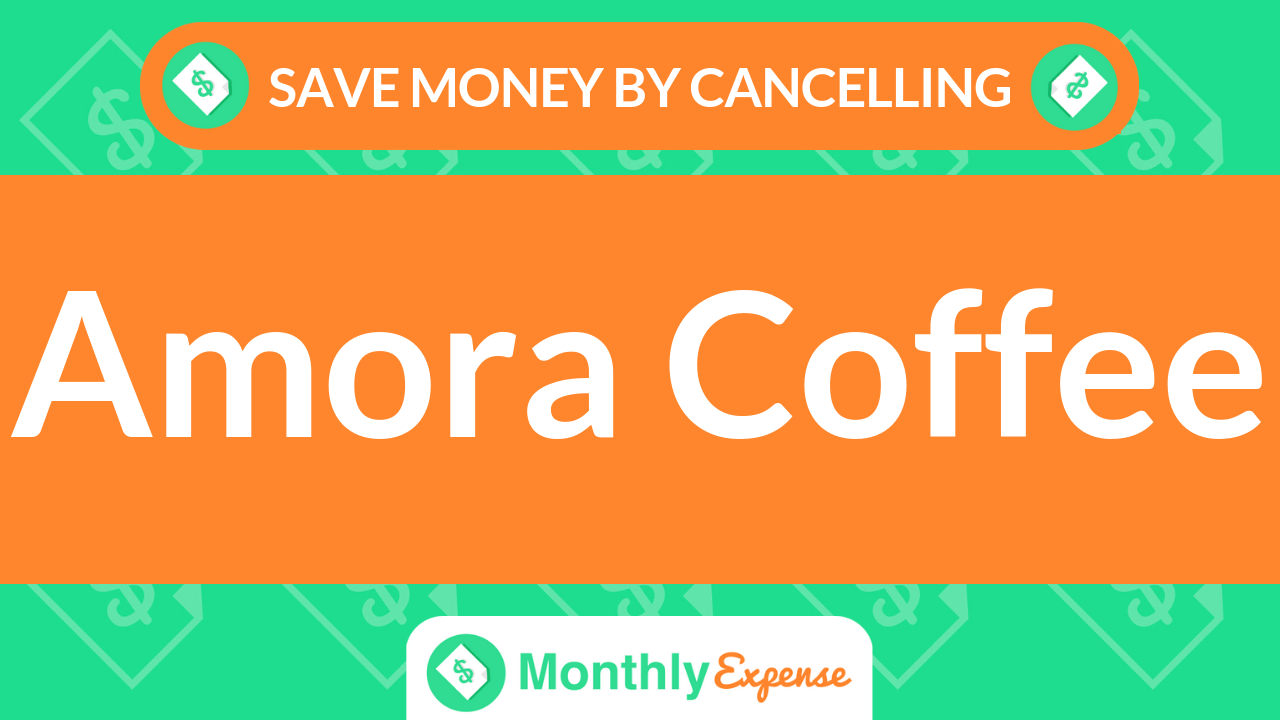 Save Money By Cancelling Amora Coffee