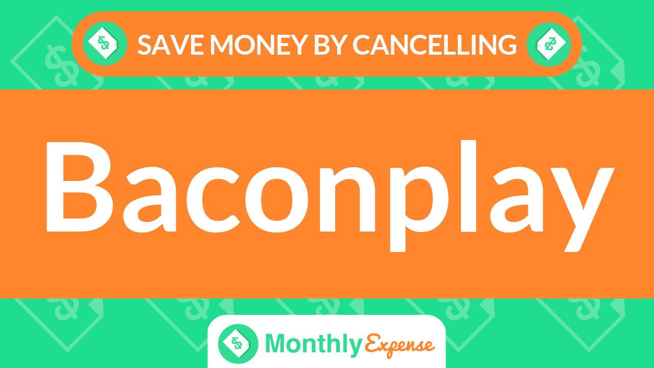 Save Money By Cancelling Baconplay