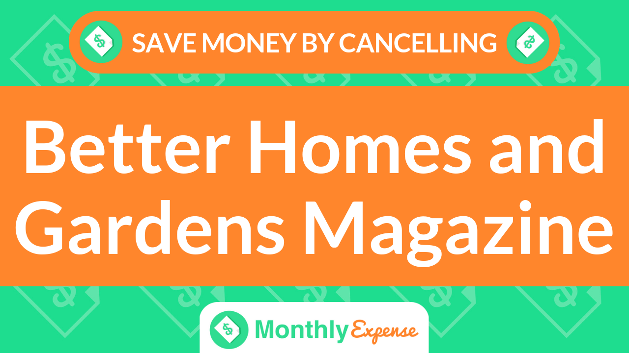 Save Money By Cancelling Better Homes and Gardens Magazine