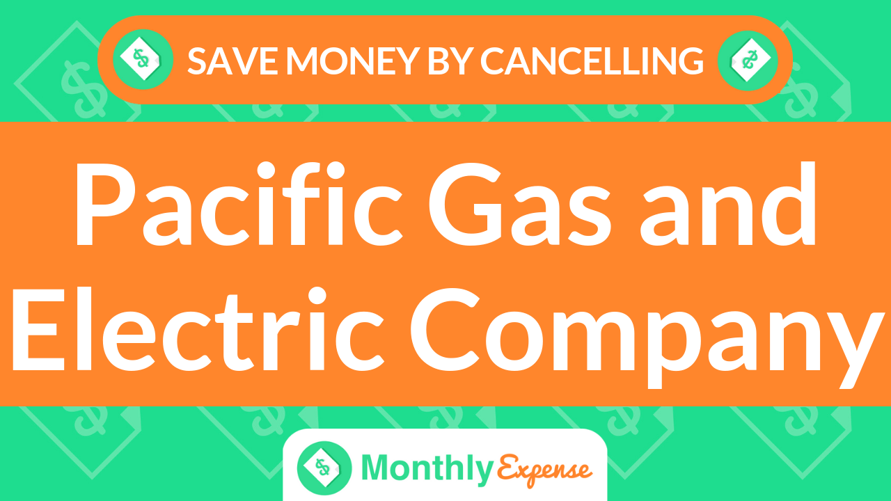 Save Money By Cancelling Pacific Gas and Electric Company