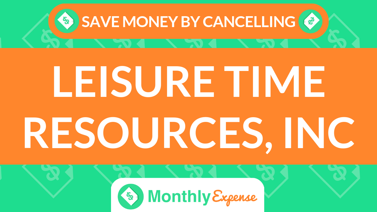 Save Money By Cancelling Leisure Time Resources, Inc